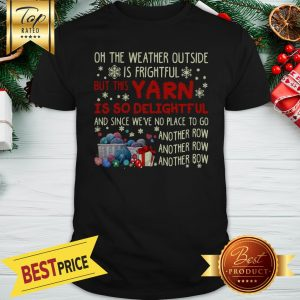 On The Weather Outside Is Frightful But This Yarn Is So Delightful Shirt