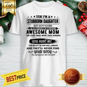 Yes I'm A Stubborn Daughter But Not Yours I Am The Property Of A Freaking Awesome Mom You Hurt Me Shirt