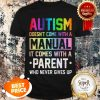 Nice Autism Doesn't Come With A Manual It Comes With A Parent Who Never Gives Up Shirt