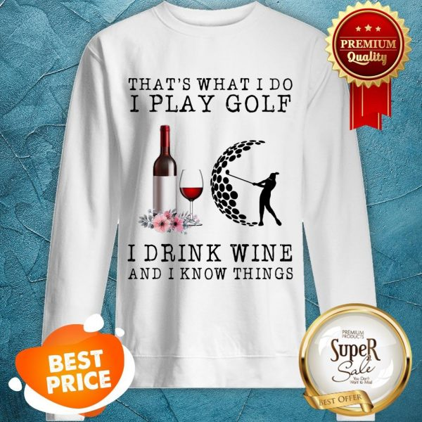 Nice That's What I Do I Play Golf I Drink Wine And I Know Things Sweatshirt