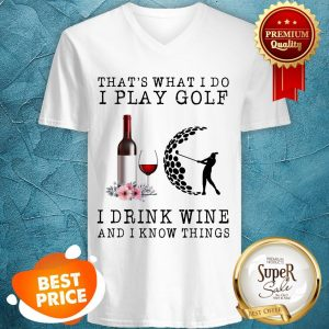Nice That's What I Do I Play Golf I Drink Wine And I Know Things V-neck