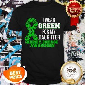 Nice I Wear Green For My Daughter Kidney Disease Awareness Shirt