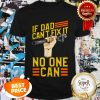 Nice If Dad Can't Fix It No One Can Fathers Day Shirt