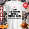 Perfect I Can't Stay At Home I Work At Cardinal Health Coronavirus Shirt