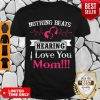 Official Nothing Beats Hearing I Love You Mom Shirt