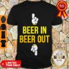 Good Beer In Beer Out Shirt