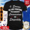 Good I Swear We Are Fighting Two Pandemics Coronavirus And Stupidity Shirt