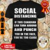 Official Social Distancing If This Canadian Can Turn Around And Punch COVID-19 Shirt