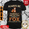 Nice Always Be Yourself Unless You Can Be A Fox Then Always Be A Fox Shirt