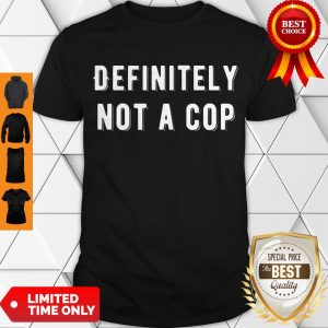 Top Definitely Not A Cop Funny Undercover Policeman Costume Shirt