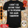 I Didn't See Anyone Today So I'm Wearing This Again Tomorrow Shirt