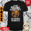 I Play Pickleball Because I Like It Not Because I'm Good At It Shirt