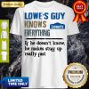 Lowe's Guy Knows Everything If He Doesn't Know He Makes Stuff Up Really Fast Shirt