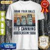 Perfect Grab Your Balls It's Canning Season Shirt