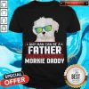 Any Man Can Be A Father Real Man To Be A Morkie Dog Daddy Shirt