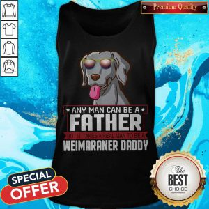Any Man Can Be A Father Real Man To Be A Weimaraner Daddy Tank Top