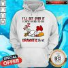 Chicken Sleep I'll Get Over It I Just Need To Be Dramatic First Hoodie