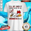 Chicken Sleep I'll Get Over It I Just Need To Be Dramatic First Shirt