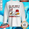 Chicken Sleep I'll Get Over It I Just Need To Be Dramatic First Sweatshirt