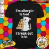 I'm Allergic To Food I Break Out In Fat Cat Eat Pizza Shirt
