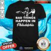 Cute Gritty Bad Things Happen In Philadelphia Shirt - Design By Togethertee.com