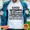 Good Women Still Exist But Our Stomachs Ain't Flat And We Talk Back T-Shirt
