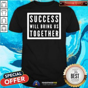 Nice Success Will Bring Us Together Debate 2020 Shirt - Design By Togethertee.com