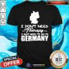 Premium I Don't Need Therapy I Just Need To Go To Germany Shirt - Design By Togethertee.com