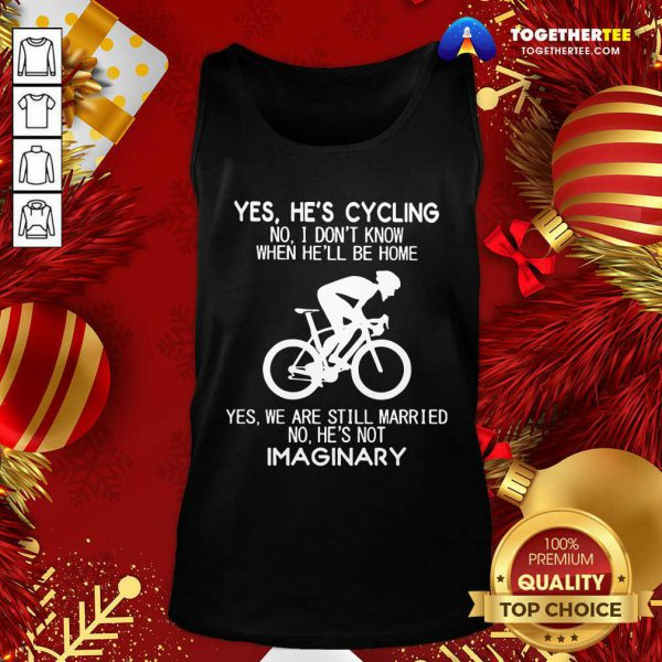 Yes He's Cycling No I Don't Know When He'll Be Home Yes We Are Still Married No He's Not Imaginary Tank Top - Design By Togethertee.com