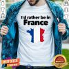 Awesome I'd Rather Be In France Shirt - Design By Togethertee.com