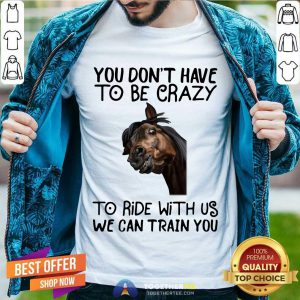 Horse You Don't Have To Be Crazy To Ride With Us We Can Train You Shirt - Design By Togethertee.com