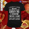 I Don't Care What People Say About Me I Know Who I Am And I Don't Have To Prove Anything To Anyone Shirt - Design By Togethertee.com