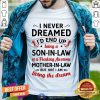 I Never Dreamed I'd End Up Being A Son In Law Of A Freaking Awesome Mother In Law But Here I Am Living The Dream Shirt - Design By Togethertee.com