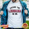 Excuse The Louisiana In Me Shirt - Design By Togethertee.com