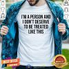 I'm A Person And I Don't Deserve To Be Treated Like This Shirt - Design By Togethertee.com