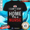 I Can't Stay At Home Im A Nurse Shirt