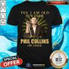 Yes I Am Old But I Saw Phil Collins On Stage Shirt