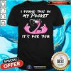 Pretty Flamingo I Found This In My Pocket It's For You Shirt