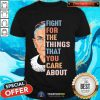 Ruth Bader Ginsburg Fight For The Things That You Care About Shirt - Design By Togethertee.com