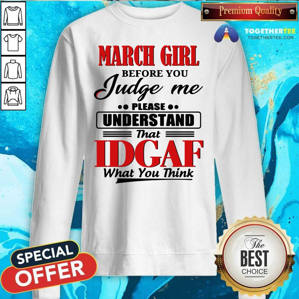 March Girl Before You Judge Me Please Understand That Idgaf What You Think Sweatshirt