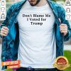 Do Not Blame Me I Voted For Trump Shirt - Design By Togethertees.com