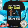 There Is Nothing My God And Running Can Not Fix Shirt
