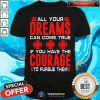 All Your Dreams Can Come True If You Have Courage Shirt
