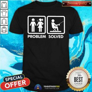 Have Problem And Go Fishing Is The Solved Shirt