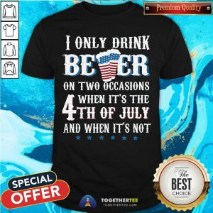 I Only Drink Beer On Two Occasion 4th Of July Shirt