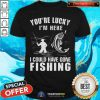 You Are Lucky I Could Have Gone Fishing Shirt