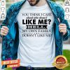You Think I Care About Who Does Not Like Me Hell Shirt